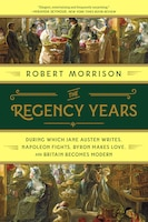The Regency Years: During Which Jane Austen Writes, Napoleon Fights, Byron Makes Love, And Britain…