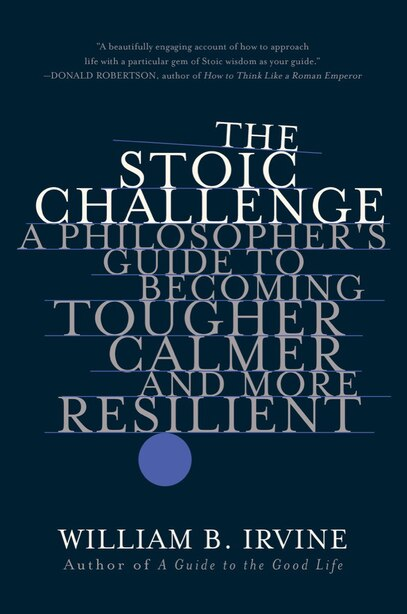 The Stoic Challenge: A Philosopher's Guide To Becoming Tougher, Calmer, And More Resilient by William B. Irvine