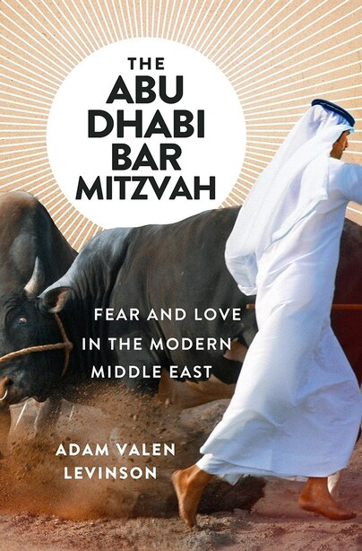 The Abu Dhabi Bar Mitzvah: Fear And Love In The Middle East by Adam Valen Levinson