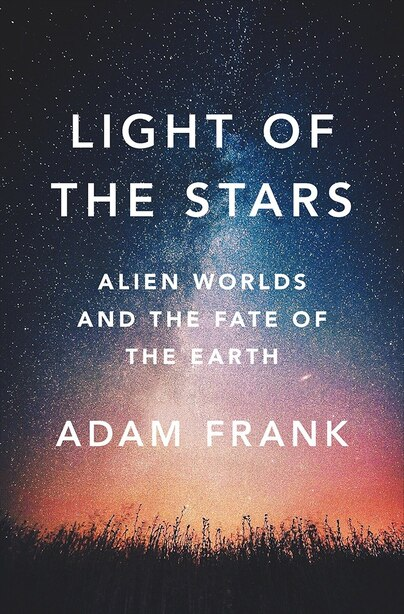 Light Of The Stars: Alien Worlds And The Fate Of The Earth by Adam Frank