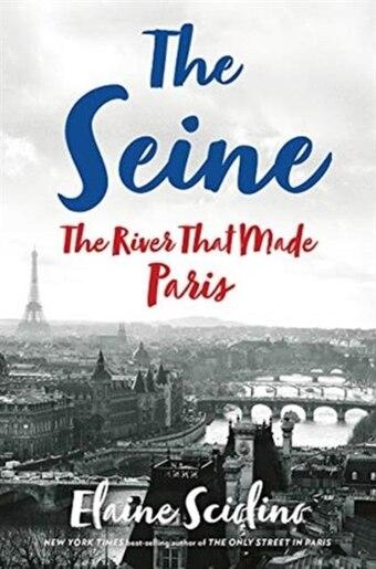 The Seine: The River That Made Paris by Elaine Sciolino