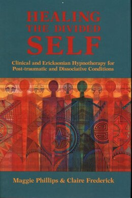 Book Healing The Divided Self: Clinical And Ericksonian Hypnotherapy For Dissociative Conditions by Maggie Phillips