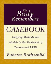 Body Remembers Casebook: Unifying Methods And Models In The Treatment Of Trauma And Ptsd