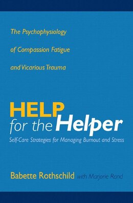 Book Help For The Helper: The Psychophysiology Of Compassion Fatigue And Vicarious Trauma by Babette Rothschild