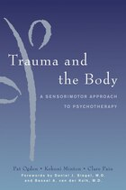 Trauma And The Body: A Neurobiologically Informed Approach To Clinical Practice