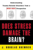 Does Stress Damage The Brain: Understanding Trauma Related Disorders From A Mind Body Perspec