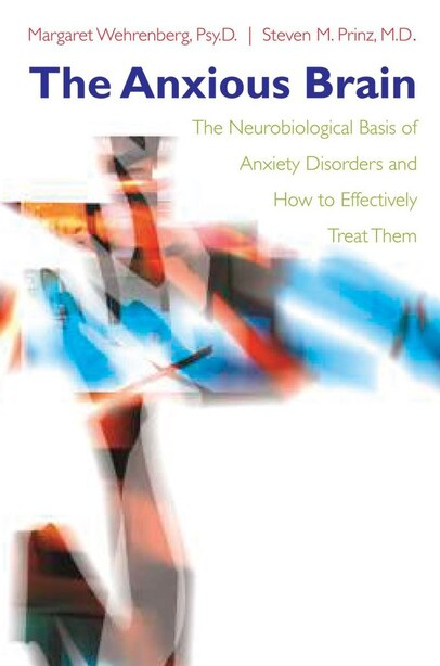 Anxious Brain: The Neurobiological Basis Of Anxiety Disorders And How To by Margaret Wehrenberg