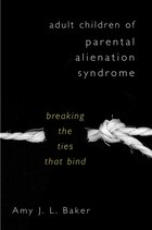 Adult Children Of Parental Alienation Syndrome: Breaking The Ties That Bind
