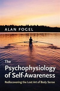Book The Psychophysiology Of Self-awareness: Rediscovering The Lost Art Of Body Sense by Alan Fogel