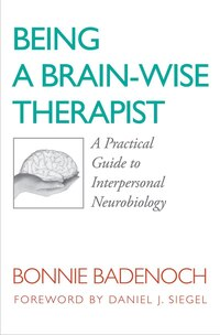 Being A Brain Wise Therapist: A Practical Guide To Interpersonal Neurobiology