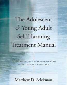 Book The Adolescent And Young Adult Self Harming Treatment Manual: A Collaborative Strengths Based Brief… by Matthew D Selekman