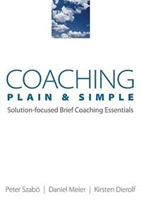 Book Coaching Plain And Simple: Solution Focused Brief Coaching Essentials by Peter Szabo