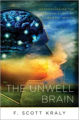 Book The Unwell Brain: Understanding The Psychobiology Of Mental Health by F Scott Kraly
