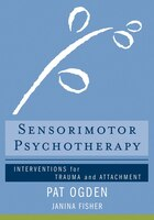 Sensorimotor Psychotherapy: Interventions For Trauma And Attachmnent