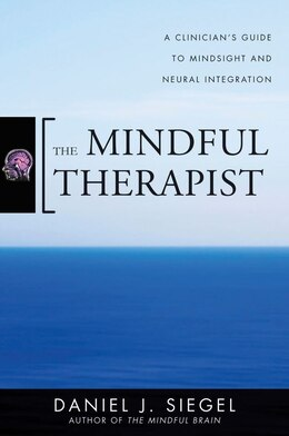 Book The Mindful Therapist: A Clinician's Guide To Mindsight And Neural Integration by Daniel J. Siegel