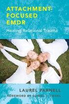 Attachment Focused Emdr: Healing Relational Trauma