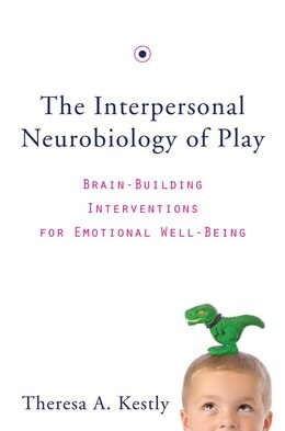Book The Interpersonal Neurobiology Of Play: Brain-building Interventions For Emotional Well-being by Theresa A Kestly