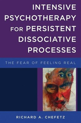 Book Intensive Psychotherapy For Persistent Dissociative Processes: The Fear Of Feeling Real by Richard A Chefetz