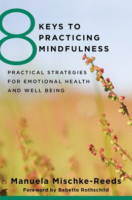 Book 8 Keys To Practicing Mindfulness: Practical Strategies For Emotional Health And Well-being by Manuela Mischke-reeds