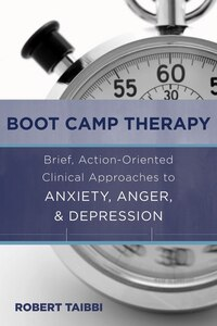Boot Camp Therapy: Brief Action Oriented Clinical Approaches To Anxiety Anger Depre