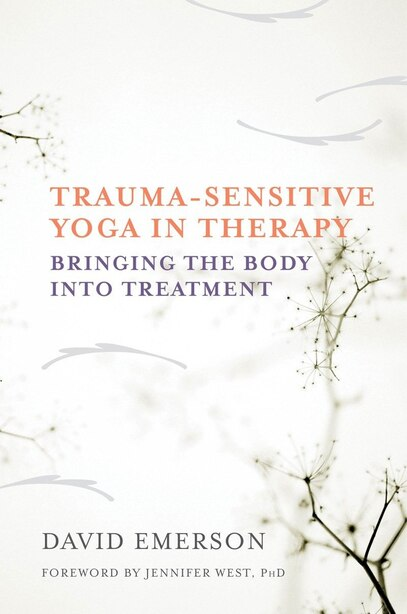 Trauma-sensitive Yoga In Therapy: Bringing The Body Into Treatment by David Emerson