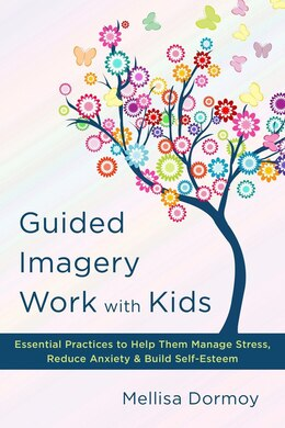 Book Guided Imagery Work With Kids: Essential Practices To Help Them Manage Stress, Reduce Anxiety&bld… by Mellisa Dormoy