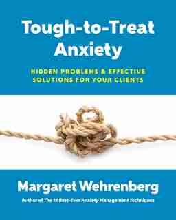 Tough-to-treat Anxiety: Hidden Problems & Effective Solutions For Your Clients by Margaret Wehrenberg