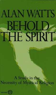 Book Behold the Spirit: A Study In The Necessity Of Mystical Religion by Alan W. Watts