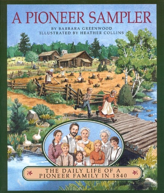 A Pioneer Sampler: The Daily Life of a Pioneer Family in 1840 by Barbara Greenwood