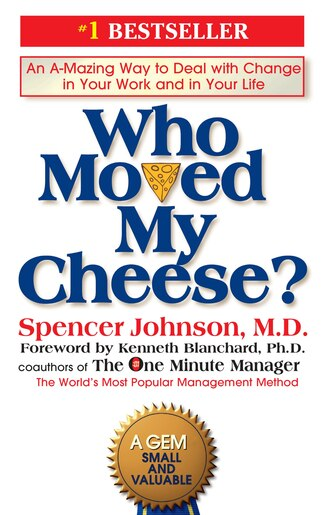 Who Moved My Cheese?: An A-mazing Way To Deal With Change In Your Work And In Your Life by Spencer Johnson