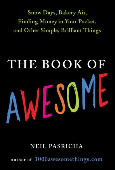 The Book Of Awesome: Snow Days, Bakery Air, Finding Money In Your Pocket, And Othersimple, Brilliant Things by Neil Pasricha
