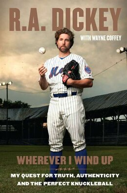 Book Wherever I Wind Up: My Quest For Truth, Authenticity And The Perfect Knuckleball by R A Dickey