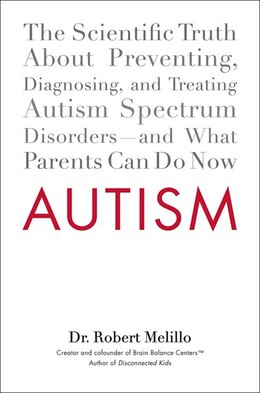 Book Autism: The Scientific Truth About Preventing, Diagnosing, And Treating Autism Spectrum Disorders… by Robert Melillo