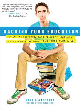 Book Hacking Your Education: Ditch The Lectures, Save Tens Of Thousands, And Learn More Than Your Peers… by Dale J. Stephens