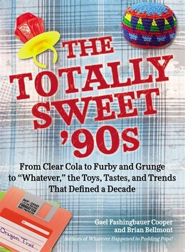 Book The Totally Sweet 90s: From Clear Cola To Furby, And Grunge To Whatever, The Toys, Tastes, And… by Gael Fashingbauer Cooper