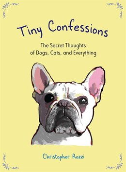 Book Tiny Confessions: The Secret Thoughts Of Dogs, Cats And Everything by Christopher Rozzi