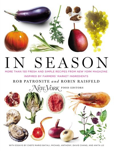 In Season: More Than 150 Fresh And Simple Recipes From New York Magazine Inspired By Farmer S' Market Ingredie by Rob Patronite