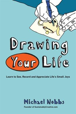 Book Drawing Your Life: Learn To See, Record, And Appreciate Life's Small Joys by Michael Nobbs