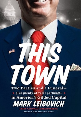Book This Town: Two Parties And A Funeral-plus, Plenty Of Valet Parking!-in America's Gilded Cap Ital by Mark Leibovich