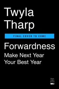 Book Forwardness: Next Year Is Your Best Year by Twyla Tharp