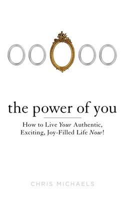 Book The Power Of You: How To Live Your Authentic, Exciting, Joy-filled Life Now! by Chris Michaels