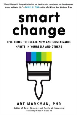 Book Smart Change: Five Tools To Create New And Sustainable Habits In Yourself And Others by Art Markman, Phd