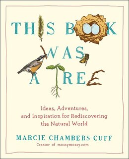 Book This Book Was A Tree: Ideas, Adventures, And Inspiration For Rediscovering The Natural World by Marcie Chambers Cuff