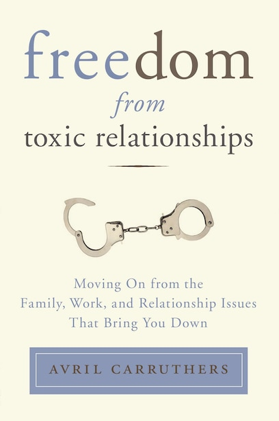 Freedom From Toxic Relationships: Moving On From The Family, Work, And Relationship Issues That Bring You Down by Avril Carruthers