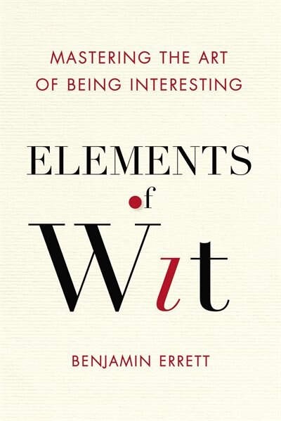Elements Of Wit: Mastering The Art Of Being Interesting by Benjamin Errett