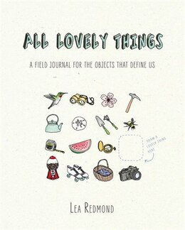 Book All Lovely Things: A Field Journal For The Objects That Define Us by Lea Redmond