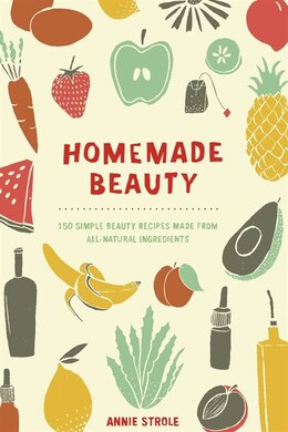 Book Homemade Beauty: 150 Simple Beauty Recipes Made From All-natural Ingredients by Annie Strole