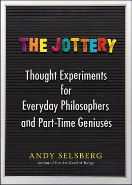 Book The Jottery: Thought Experiments For Everyday Philosophers And Part-time Geniuses by Andy Selsberg