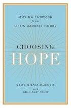 Choosing Hope: Moving Forward From Life's Darkest Hours