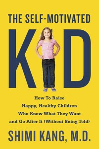 The Self-motivated Kid: How To Raise Happy, Healthy Children Who Know What They Want And Go After…